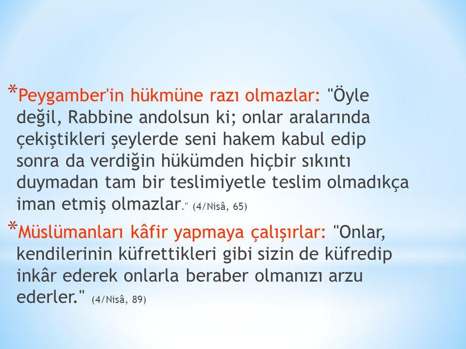 * Peygamber in hükmüne razı olmazlar: Öyle değil, Rabbine andolsun ki; onlar aralarında çekiştikleri şeylerde seni hakem kabul edip sonra da verdiğin hükümden hiçbir sıkıntı duymadan tam bir teslimiyetle teslim olmadıkça iman etmiş olmazlar. (4/Nisâ, 65) * Müslümanları kâfir yapmaya çalışırlar: Onlar, kendilerinin küfrettikleri gibi sizin de küfredip inkâr ederek onlarla beraber olmanızı arzu ederler. (4/Nisâ, 89)