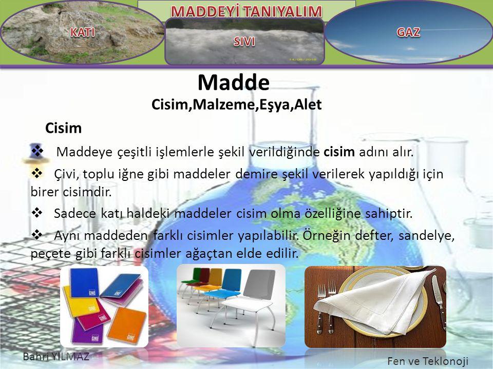 Bahri YILMAZ Fen ve Teklonoji Madde Cisim,Malzeme,Eşya,Alet Cisim  Maddeye çeşitli işlemlerle şekil verildiğinde cisim adını alır.  Çivi, toplu iğne