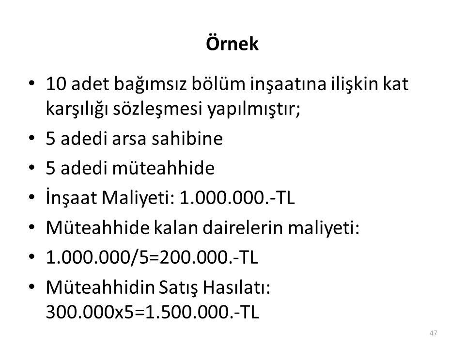 Örnek • 10 adet bağımsız bölüm inşaatına ilişkin kat karşılığı sözleşmesi yapılmıştır; • 5 adedi arsa sahibine • 5 adedi müteahhide • İnşaat Maliyeti: 1.000.000.-TL • Müteahhide kalan dairelerin maliyeti: • 1.000.000/5=200.000.-TL • Müteahhidin Satış Hasılatı: 300.000x5=1.500.000.-TL 47