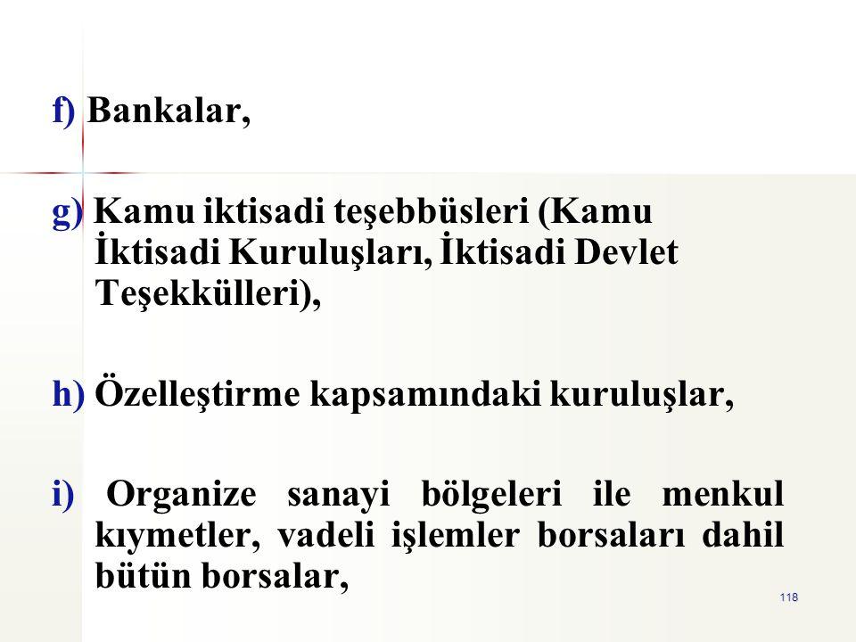 118 f) Bankalar, g) Kamu iktisadi teşebbüsleri (Kamu İktisadi Kuruluşları, İktisadi Devlet Teşekkülleri), h) Özelleştirme kapsamındaki kuruluşlar, i)