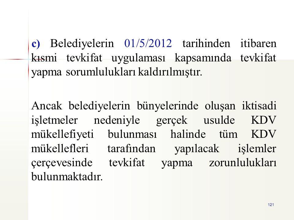 121 c) Belediyelerin 01/5/2012 tarihinden itibaren kısmi tevkifat uygulaması kapsamında tevkifat yapma sorumlulukları kaldırılmıştır. Ancak belediyele