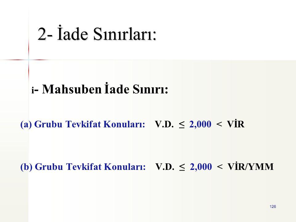 126 2- İade Sınırları: i - Mahsuben İade Sınırı: (a) Grubu Tevkifat Konuları: V.D. ≤ 2,000 < VİR (b) Grubu Tevkifat Konuları: V.D. ≤ 2,000 < VİR/YMM