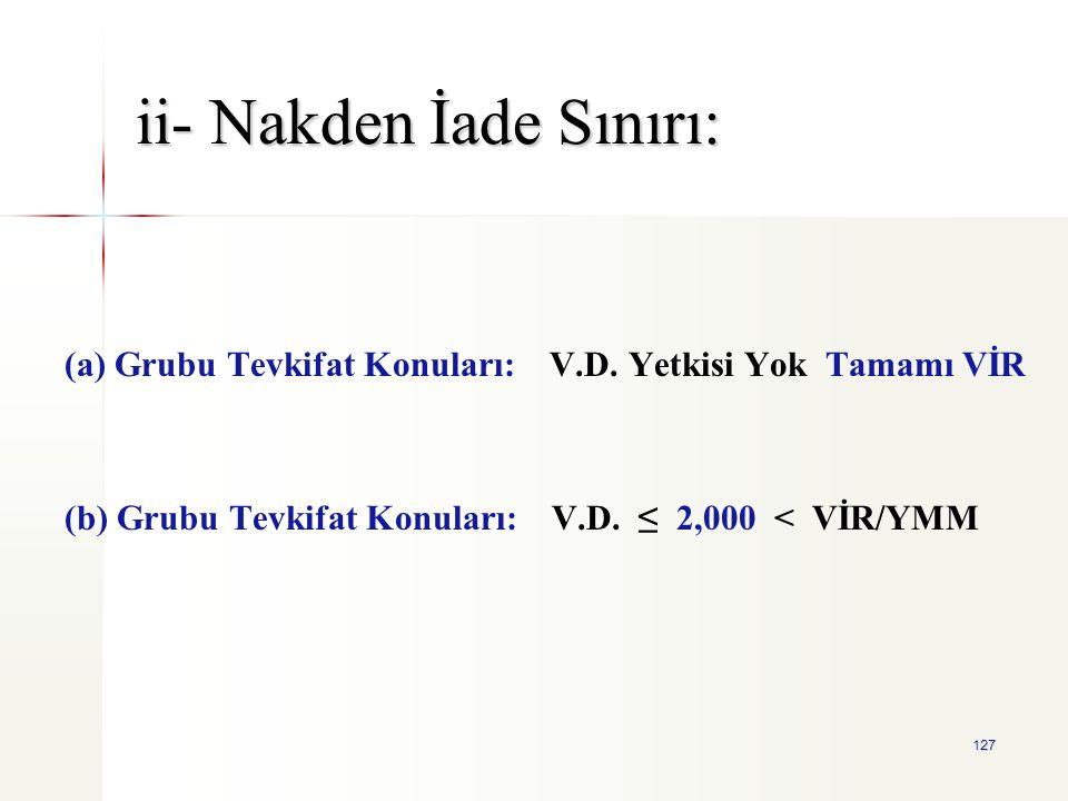 127 ii- Nakden İade Sınırı: (a) Grubu Tevkifat Konuları: V.D. Yetkisi Yok Tamamı VİR (b) Grubu Tevkifat Konuları: V.D. ≤ 2,000 < VİR/YMM