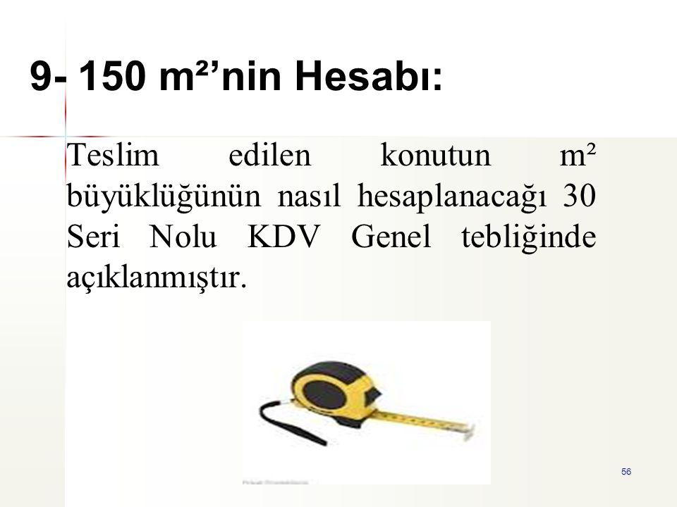 56 9- 150 m²'nin Hesabı: Teslim edilen konutun m² büyüklüğünün nasıl hesaplanacağı 30 Seri Nolu KDV Genel tebliğinde açıklanmıştır.