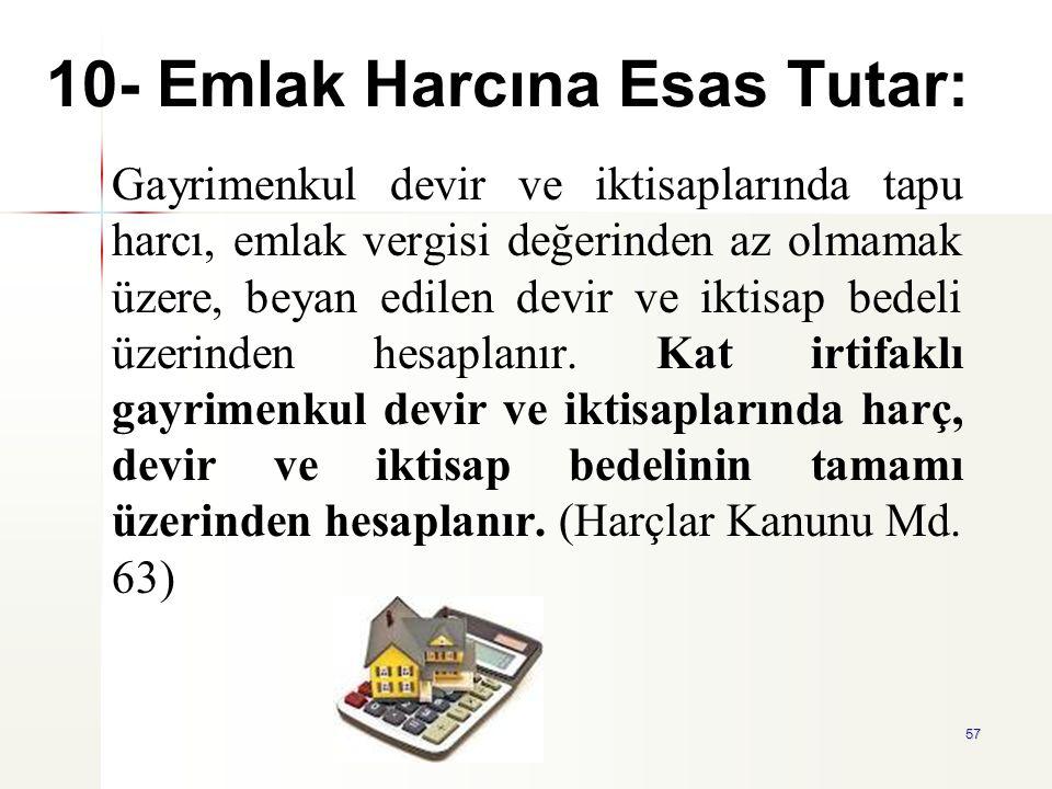 57 10- Emlak Harcına Esas Tutar: Gayrimenkul devir ve iktisaplarında tapu harcı, emlak vergisi değerinden az olmamak üzere, beyan edilen devir ve ikti