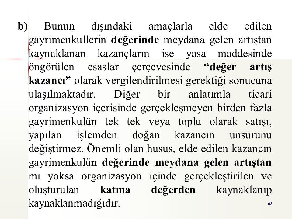 63 b) Bunun dışındaki amaçlarla elde edilen gayrimenkullerin değerinde meydana gelen artıştan kaynaklanan kazançların ise yasa maddesinde öngörülen es