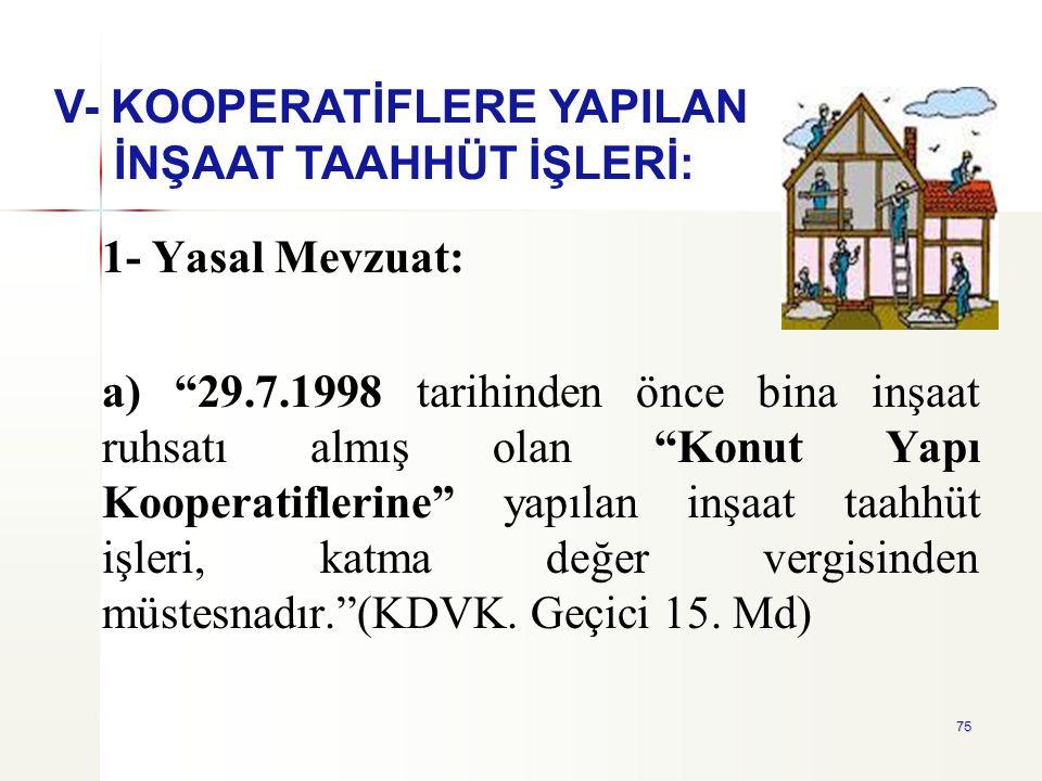 """75 1- Yasal Mevzuat: a) """"29.7.1998 tarihinden önce bina inşaat ruhsatı almış olan """"Konut Yapı Kooperatiflerine"""" yapılan inşaat taahhüt işleri, katma d"""