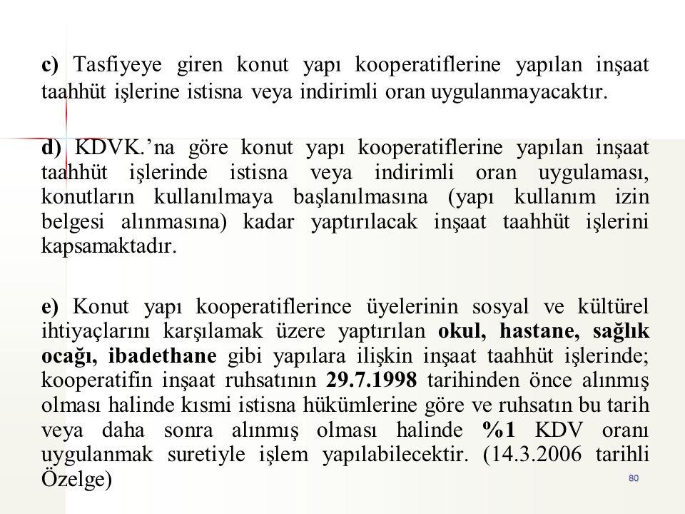 80 c) Tasfiyeye giren konut yapı kooperatiflerine yapılan inşaat taahhüt işlerine istisna veya indirimli oran uygulanmayacaktır. d) KDVK.'na göre konu