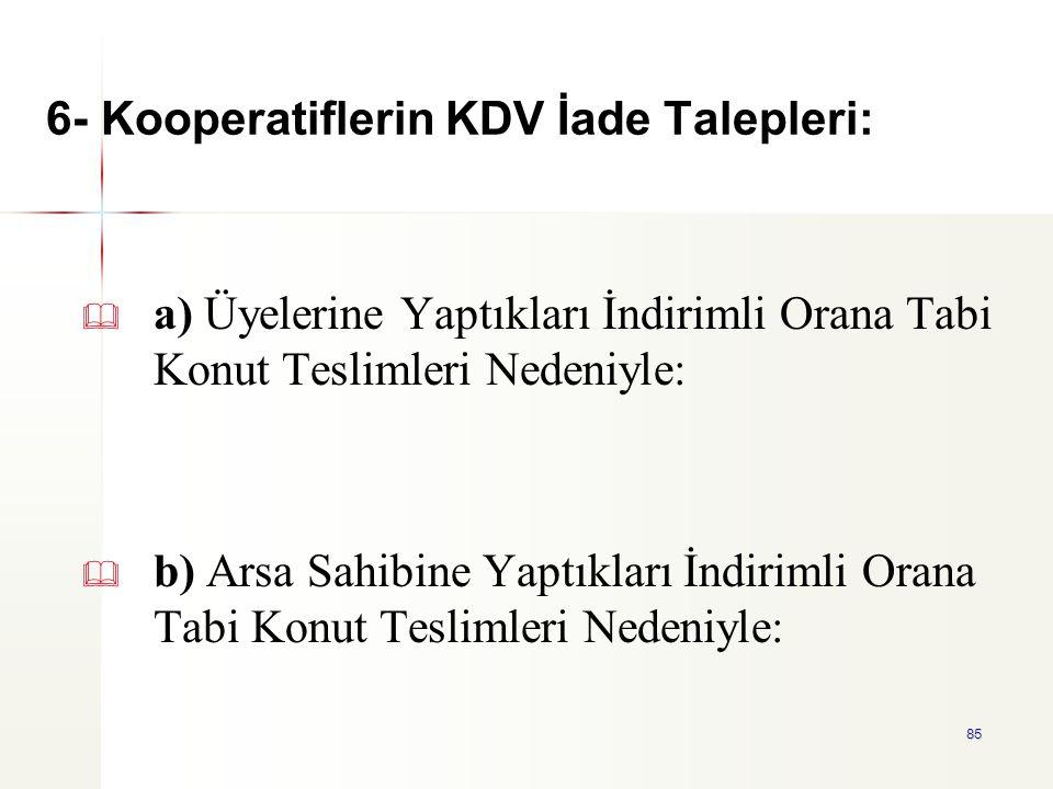 85 6- Kooperatiflerin KDV İade Talepleri:   a) Üyelerine Yaptıkları İndirimli Orana Tabi Konut Teslimleri Nedeniyle:   b) Arsa Sahibine Yaptıkları
