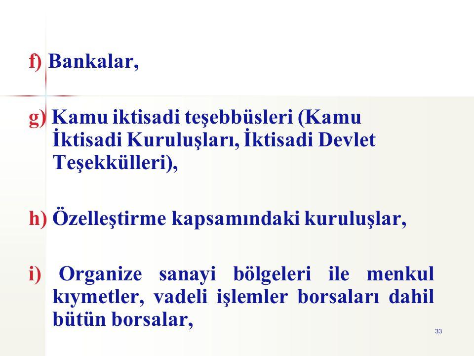 33 f) Bankalar, g) Kamu iktisadi teşebbüsleri (Kamu İktisadi Kuruluşları, İktisadi Devlet Teşekkülleri), h) Özelleştirme kapsamındaki kuruluşlar, i) O