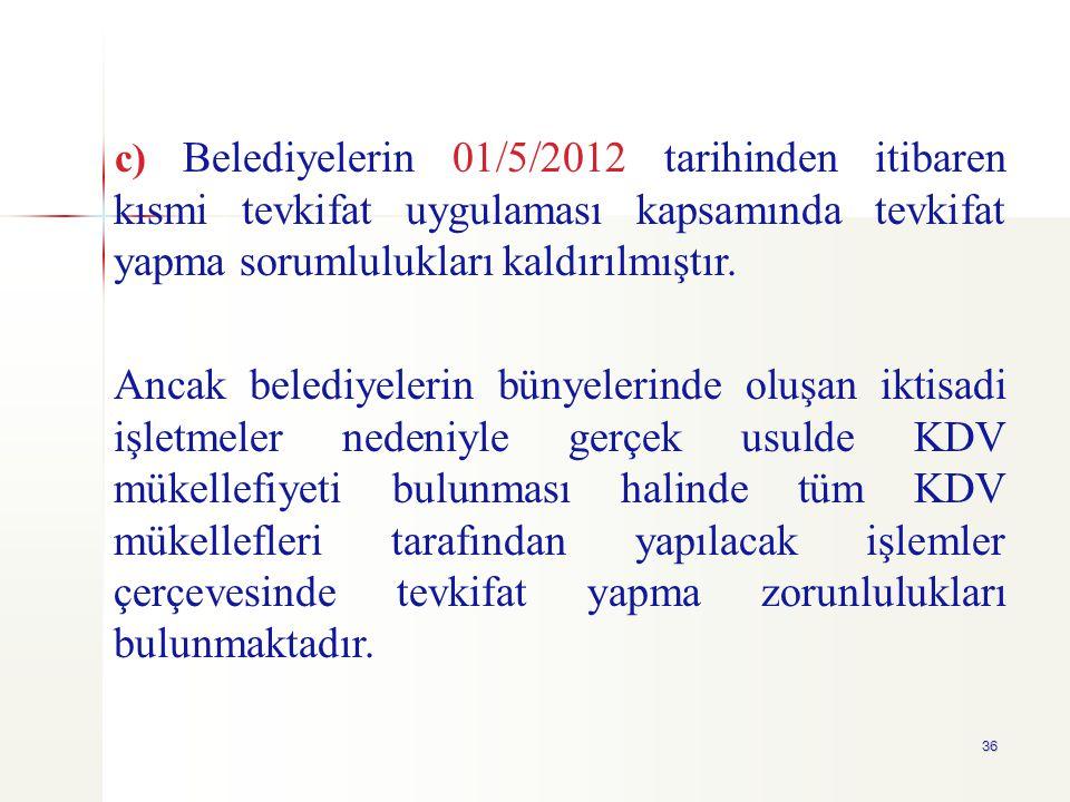 36 c) Belediyelerin 01/5/2012 tarihinden itibaren kısmi tevkifat uygulaması kapsamında tevkifat yapma sorumlulukları kaldırılmıştır. Ancak belediyeler