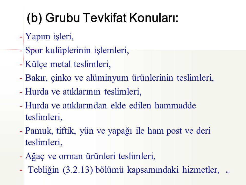 40 (b) Grubu Tevkifat Konuları: - Yapım işleri, - Spor kulüplerinin işlemleri, - Külçe metal teslimleri, - Bakır, çinko ve alüminyum ürünlerinin tesli