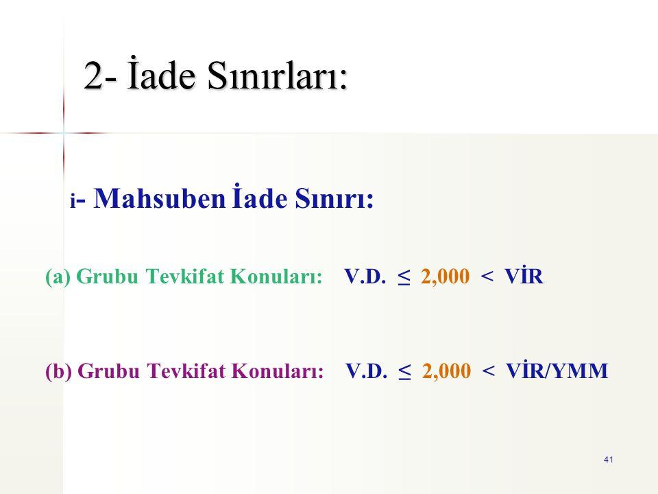 41 2- İade Sınırları: i - Mahsuben İade Sınırı: (a) Grubu Tevkifat Konuları: V.D. ≤ 2,000 < VİR (b) Grubu Tevkifat Konuları: V.D. ≤ 2,000 < VİR/YMM