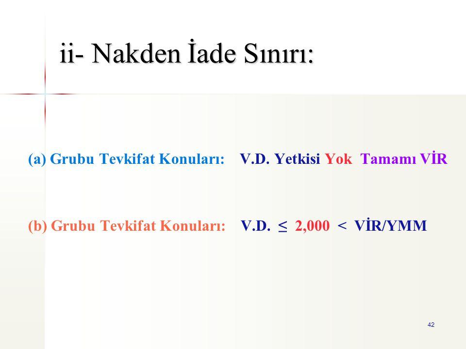 42 ii- Nakden İade Sınırı: (a) Grubu Tevkifat Konuları: V.D. Yetkisi Yok Tamamı VİR (b) Grubu Tevkifat Konuları: V.D. ≤ 2,000 < VİR/YMM