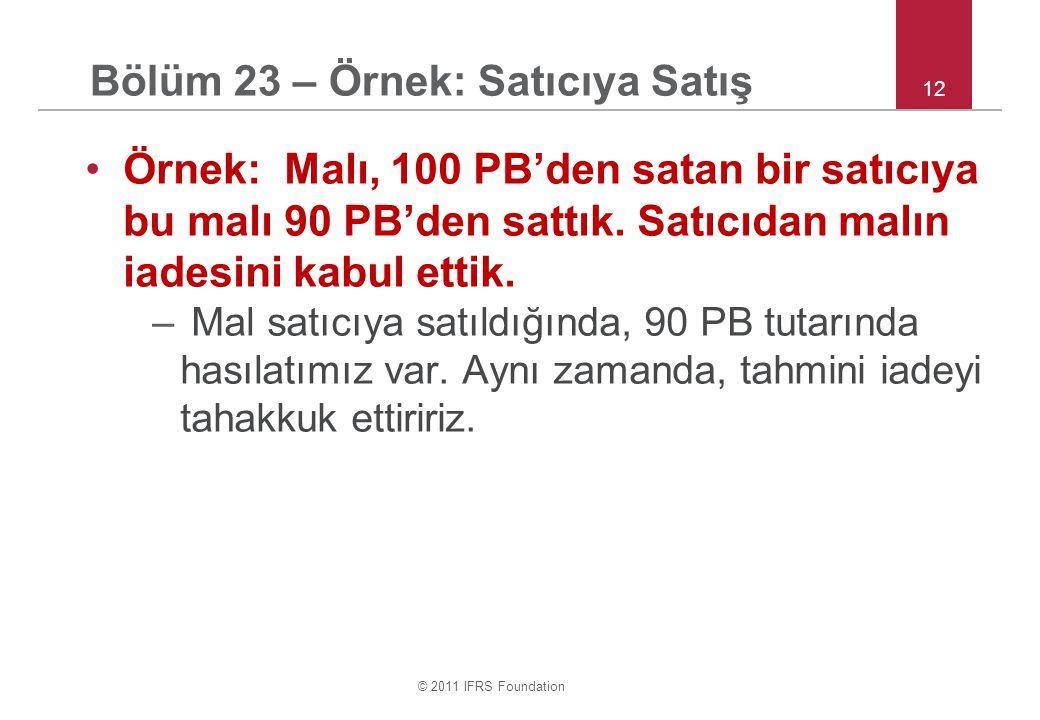 © 2011 IFRS Foundation 12 Bölüm 23 – Örnek: Satıcıya Satış •Örnek: Malı, 100 PB'den satan bir satıcıya bu malı 90 PB'den sattık.