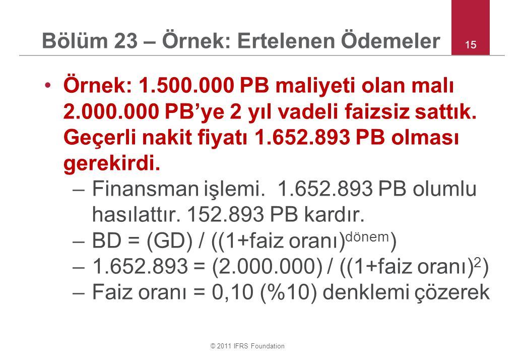 © 2011 IFRS Foundation 15 Bölüm 23 – Örnek: Ertelenen Ödemeler •Örnek: 1.500.000 PB maliyeti olan malı 2.000.000 PB'ye 2 yıl vadeli faizsiz sattık.