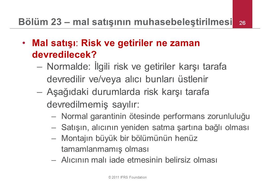© 2011 IFRS Foundation 26 Bölüm 23 – mal satışının muhasebeleştirilmesi •Mal satışı: Risk ve getiriler ne zaman devredilecek.