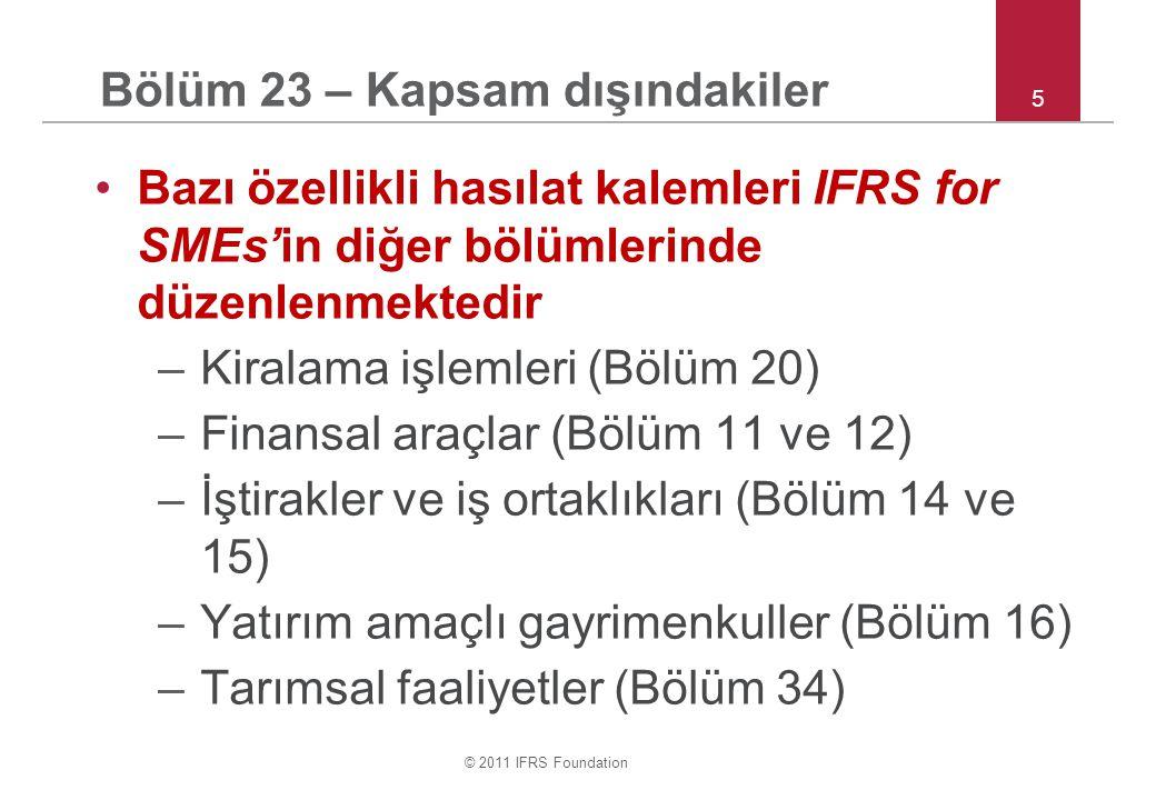 © 2011 IFRS Foundation 5 Bölüm 23 – Kapsam dışındakiler •Bazı özellikli hasılat kalemleri IFRS for SMEs'in diğer bölümlerinde düzenlenmektedir –Kiralama işlemleri (Bölüm 20) –Finansal araçlar (Bölüm 11 ve 12) –İştirakler ve iş ortaklıkları (Bölüm 14 ve 15) –Yatırım amaçlı gayrimenkuller (Bölüm 16) –Tarımsal faaliyetler (Bölüm 34)