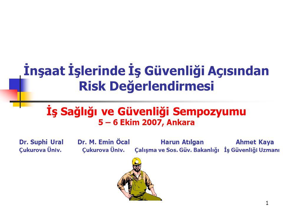 1 İnşaat İşlerinde İş Güvenliği Açısından Risk Değerlendirmesi İş Sağlığı ve Güvenliği Sempozyumu 5 – 6 Ekim 2007, Ankara Dr. Suphi Ural Dr. M. Emin Ö