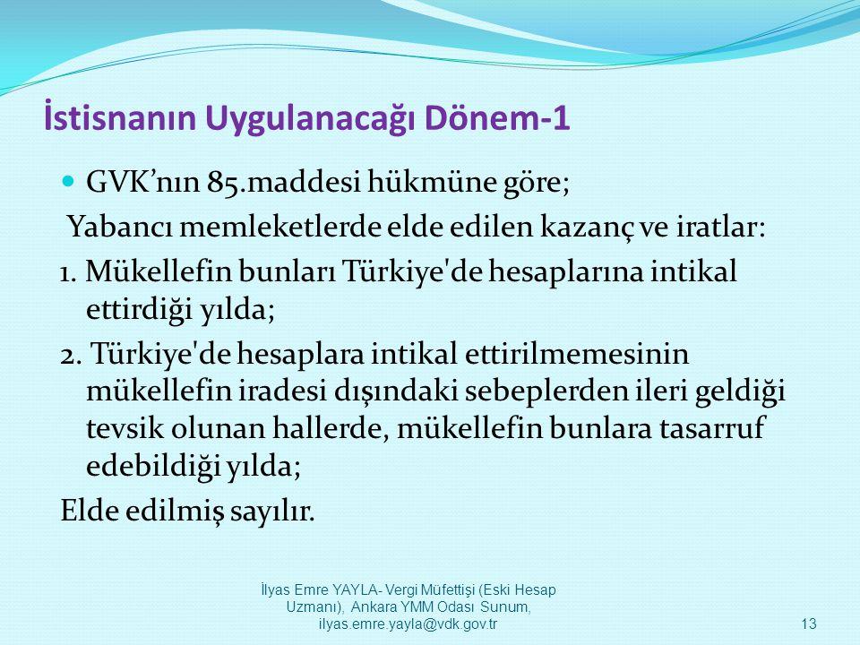 İstisnanın Uygulanacağı Dönem-1  GVK'nın 85.maddesi hükmüne göre; Yabancı memleketlerde elde edilen kazanç ve iratlar: 1. Mükellefin bunları Türkiye'