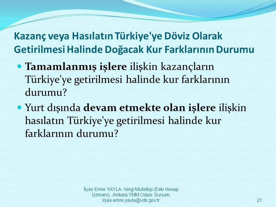 Kazanç veya Hasılatın Türkiye'ye Döviz Olarak Getirilmesi Halinde Doğacak Kur Farklarının Durumu  Tamamlanmış işlere ilişkin kazançların Türkiye'ye g
