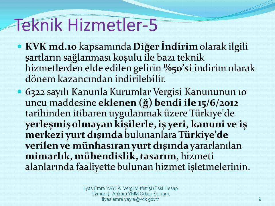 Teknik Hizmetler-5  KVK md.10/ğ şartları: - Ana sözleşmelerinde yazılı esas faaliyet konusu -Türkiye den münhasıran yurt dışı mukimi kişi ve/veya kurum için yapılmış olması - Faturanın yurt dışı mukimi kişi ve/veya kurum adına düzenlenmesi - Türkiye den verilen, mimarlık, mühendislik, tasarım, yazılım, tıbbi raporlama, muhasebe kaydı tutma, çağrı merkezi ve veri saklama hizmetlerinden yurt dışında yararlanılması - Kazancın tespiti, kayıtlarda izlenmesi ve beyanı.