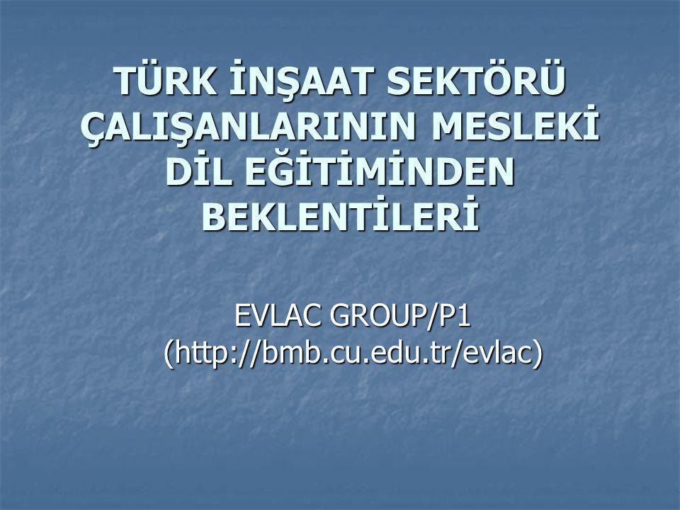 TÜRK İNŞAAT SEKTÖRÜ ÇALIŞANLARININ MESLEKİ DİL EĞİTİMİNDEN BEKLENTİLERİ TÜRK İNŞAAT SEKTÖRÜ ÇALIŞANLARININ MESLEKİ DİL EĞİTİMİNDEN BEKLENTİLERİ EVLAC GROUP/P1 (http://bmb.cu.edu.tr/evlac)