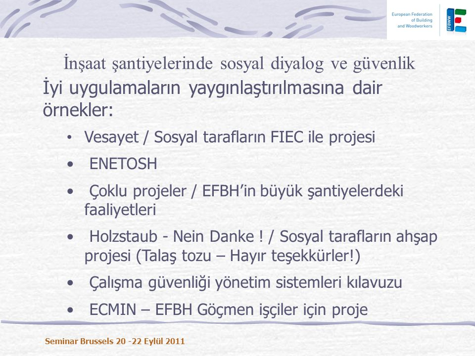 İyi uygulamaların yaygınlaştırılmasına dair örnekler: • Vesayet / Sosyal tarafların FIEC ile projesi • ENETOSH • Çoklu projeler / EFBH'in büyük şantiyelerdeki faaliyetleri • Holzstaub - Nein Danke .