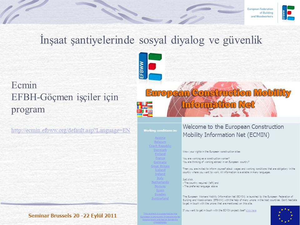 İnşaat şantiyelerinde sosyal diyalog ve güvenlik Seminar Brussels 20 -22 Eylül 2011 Background Home Working conditions in: Austria Belgium Czech Republic Denmark Finland France Germany Great Britain Iceland Ireland Italy Netherlands Norway Spain Sweden Switzerland This project is supported by the European Community Programme for Employment and Social Solidarity (PROGRESS) Welcome to the European Construction Mobility Information Net (ECMIN) Know your rights in the European construction sites You are working as a construction worker.