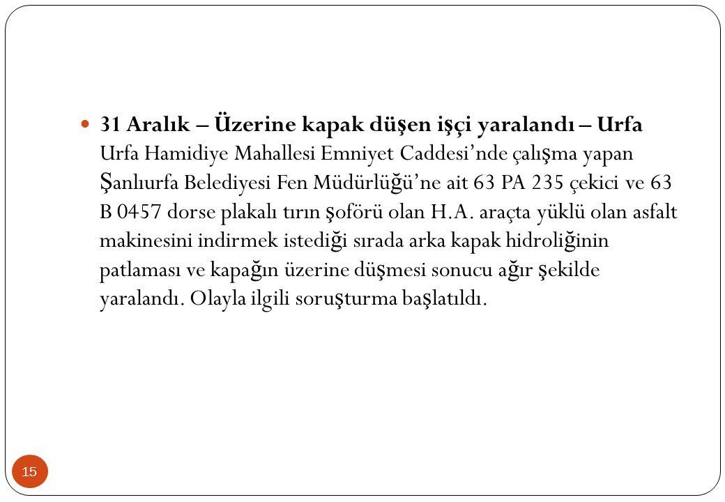 15  31 Aralık – Üzerine kapak dü ş en i ş çi yaralandı – Urfa Urfa Hamidiye Mahallesi Emniyet Caddesi'nde çalı ş ma yapan Ş anlıurfa Belediyesi Fen M