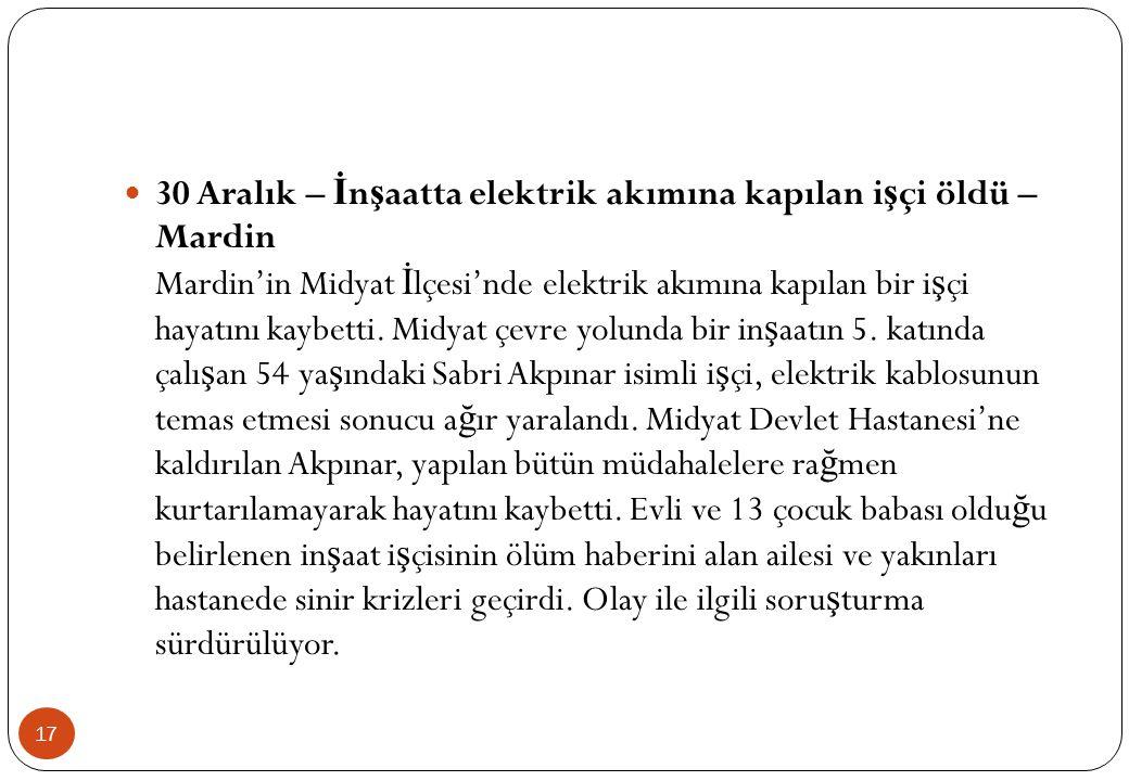 17  30 Aralık – İ n ş aatta elektrik akımına kapılan i ş çi öldü – Mardin Mardin'in Midyat İ lçesi'nde elektrik akımına kapılan bir i ş çi hayatını k