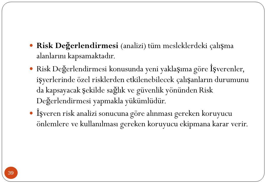 39  Risk De ğ erlendirmesi (analizi) tüm mesleklerdeki çalı ş ma alanlarını kapsamaktadır.  Risk De ğ erlendirmesi konusunda yeni yakla ş ıma göre İ