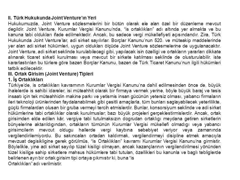 II. Türk Hukukunda Joint Venture'ın Yeri Hukukumuzda, Joint Venture sözlesmelerini bir bütün olarak ele alan özel bir düzenleme mevcut degildir. Joint