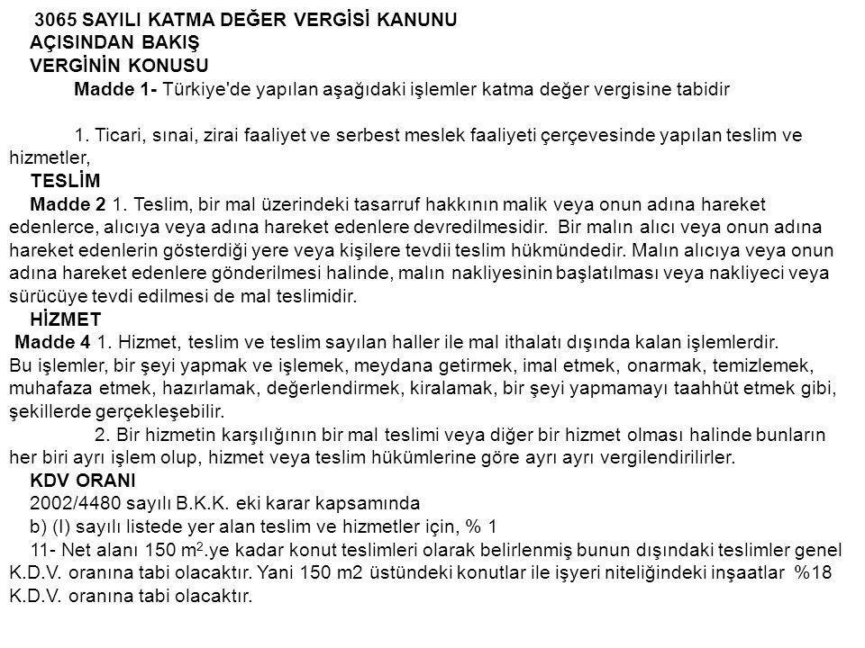 3065 SAYILI KATMA DEĞER VERGİSİ KANUNU AÇISINDAN BAKIŞ VERGİNİN KONUSU Madde 1- Türkiye'de yapılan aşağıdaki işlemler katma değer vergisine tabidir 1.