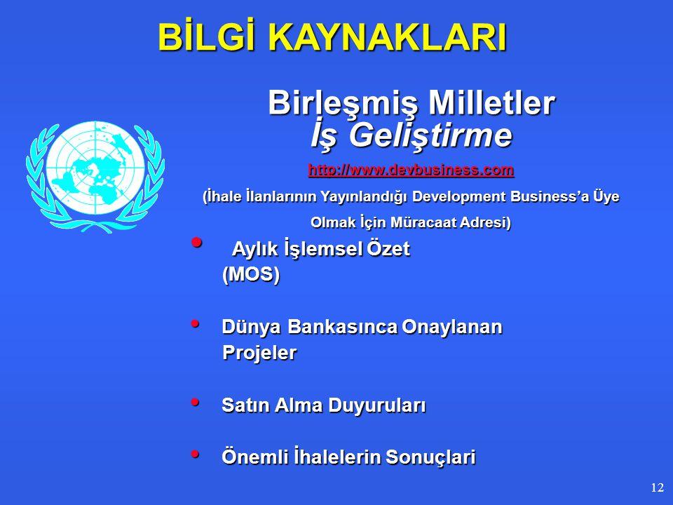 BİLGİ KAYNAKLARI Birleşmiş Milletler İş Geliştirme http://www.devbusiness.com (İhale İlanlarının Yayınlandığı Development Business'a Üye Olmak İçin Müracaat Adresi) • Aylık İşlemsel Özet (MOS) (MOS) • Dünya Bankasınca Onaylanan Projeler Projeler • Satın Alma Duyuruları • Önemli İhalelerin Sonuçlari 1212