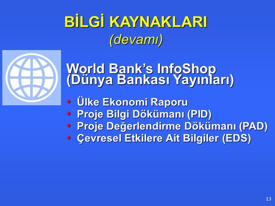 BİLGİ KAYNAKLARI (devamı) World Bank's InfoShop (Dünya Bankası Yayınları) • Ülke Ekonomi Raporu • Proje Bilgi Dökümanı (PID) • Proje Değerlendirme Dökümanı (PAD) • Çevresel Etkilere Ait Bilgiler (EDS) 1313