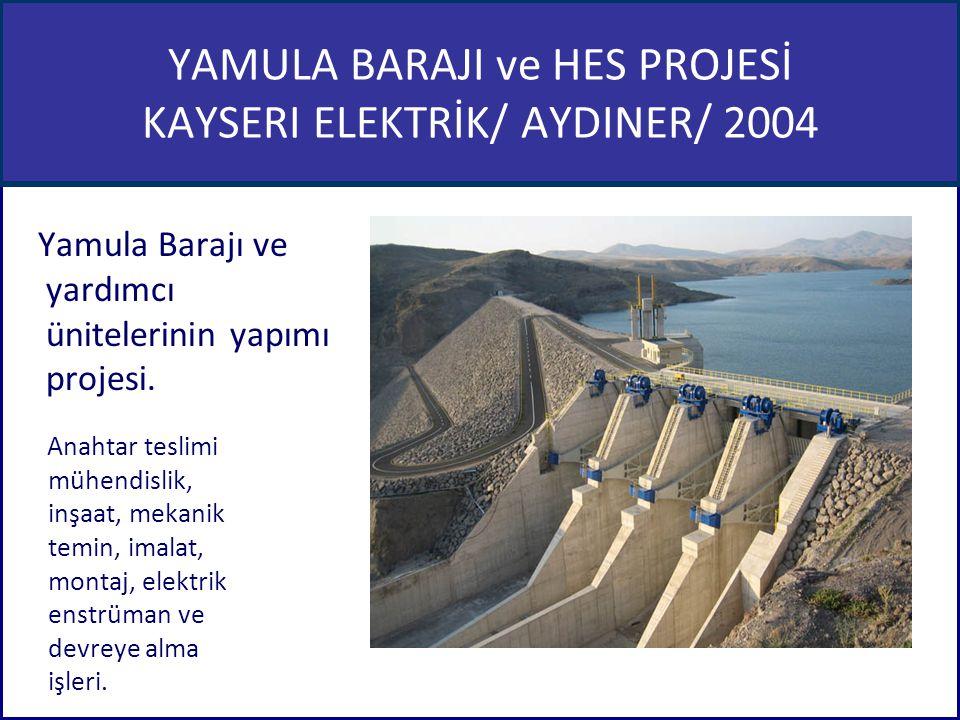 YAMULA BARAJI ve HES PROJESİ KAYSERI ELEKTRİK/ AYDINER/ 2004 Yamula Barajı ve yardımcı ünitelerinin yapımı projesi. Anahtar teslimi mühendislik, inşaa
