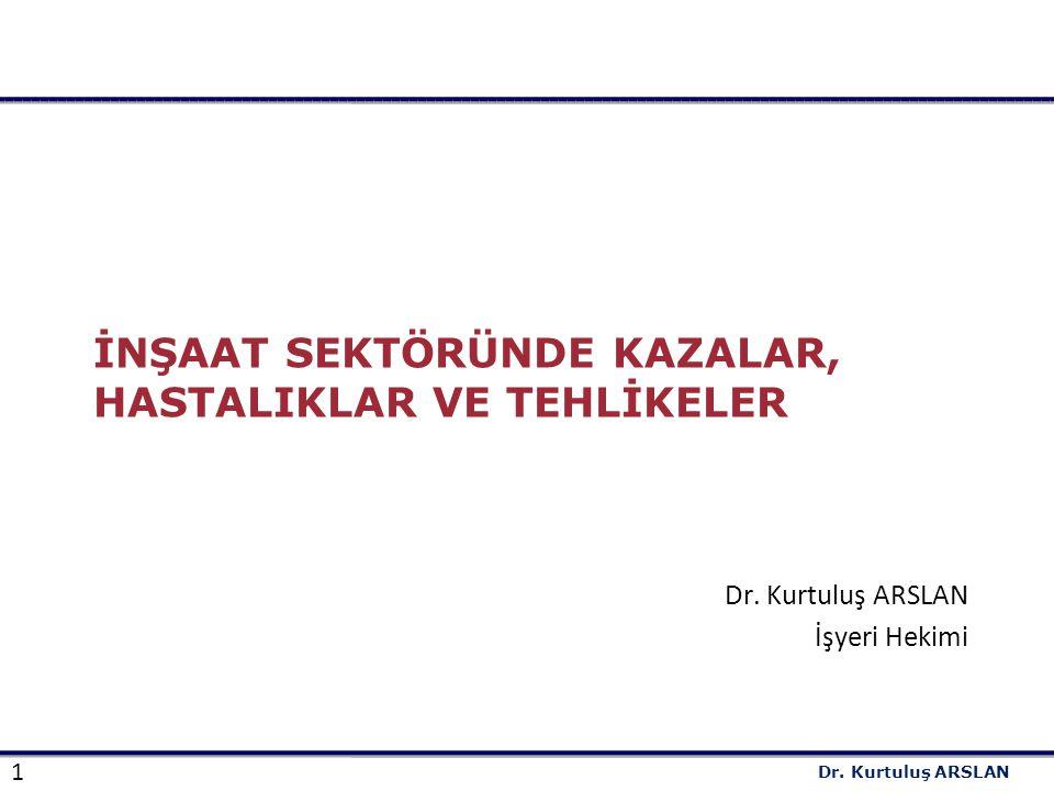 1 Dr.Kurtuluş ARSLAN İNŞAAT SEKTÖRÜNDE KAZALAR, HASTALIKLAR VE TEHLİKELER Dr.