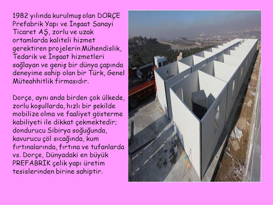 1982 yılında kurulmuş olan DORÇE Prefabrik Yapı ve İnşaat Sanayi Ticaret AŞ, zorlu ve uzak ortamlarda kaliteli hizmet gerektiren projelerin Mühendisli