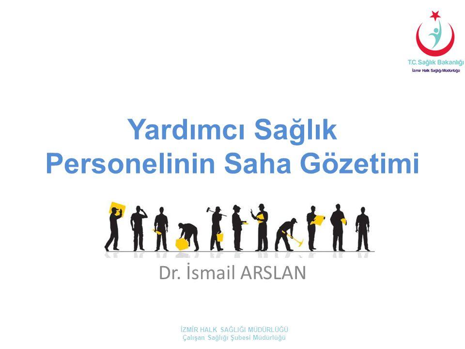 Yardımcı Sağlık Personelinin Saha Gözetimi Dr. İsmail ARSLAN İZMİR HALK SAĞLIĞI MÜDÜRLÜĞÜ Çalışan Sağlığı Şubesi Müdürlüğü