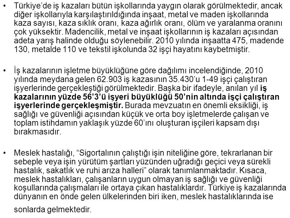 •Türkiye'de iş kazaları bütün işkollarında yaygın olarak görülmektedir, ancak diğer işkollarıyla karşılaştırıldığında inşaat, metal ve maden işkolları