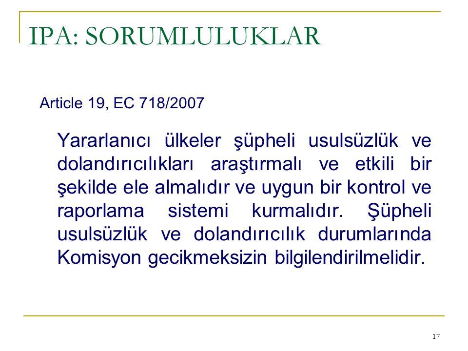 17 IPA: SORUMLULUKLAR Article 19, EC 718/2007 Yararlanıcı ülkeler şüpheli usulsüzlük ve dolandırıcılıkları araştırmalı ve etkili bir şekilde ele almal