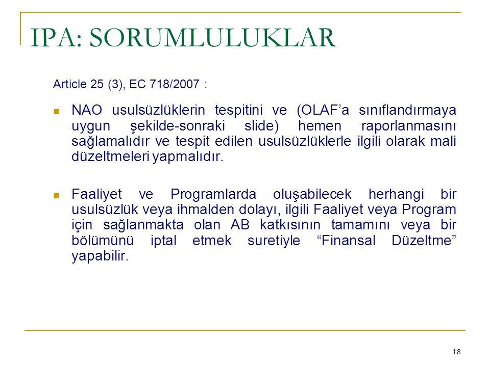 18 IPA: SORUMLULUKLAR Article 25 (3), EC 718/2007 :  NAO usulsüzlüklerin tespitini ve (OLAF'a sınıflandırmaya uygun şekilde-sonraki slide) hemen rapo