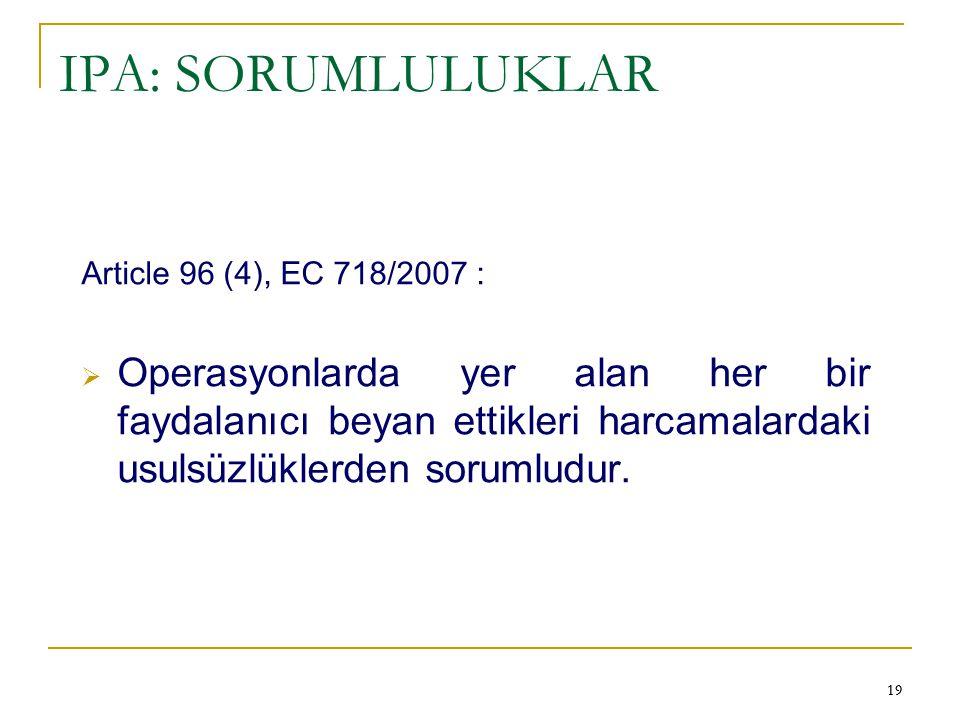 19 IPA: SORUMLULUKLAR Article 96 (4), EC 718/2007 :  Operasyonlarda yer alan her bir faydalanıcı beyan ettikleri harcamalardaki usulsüzlüklerden soru