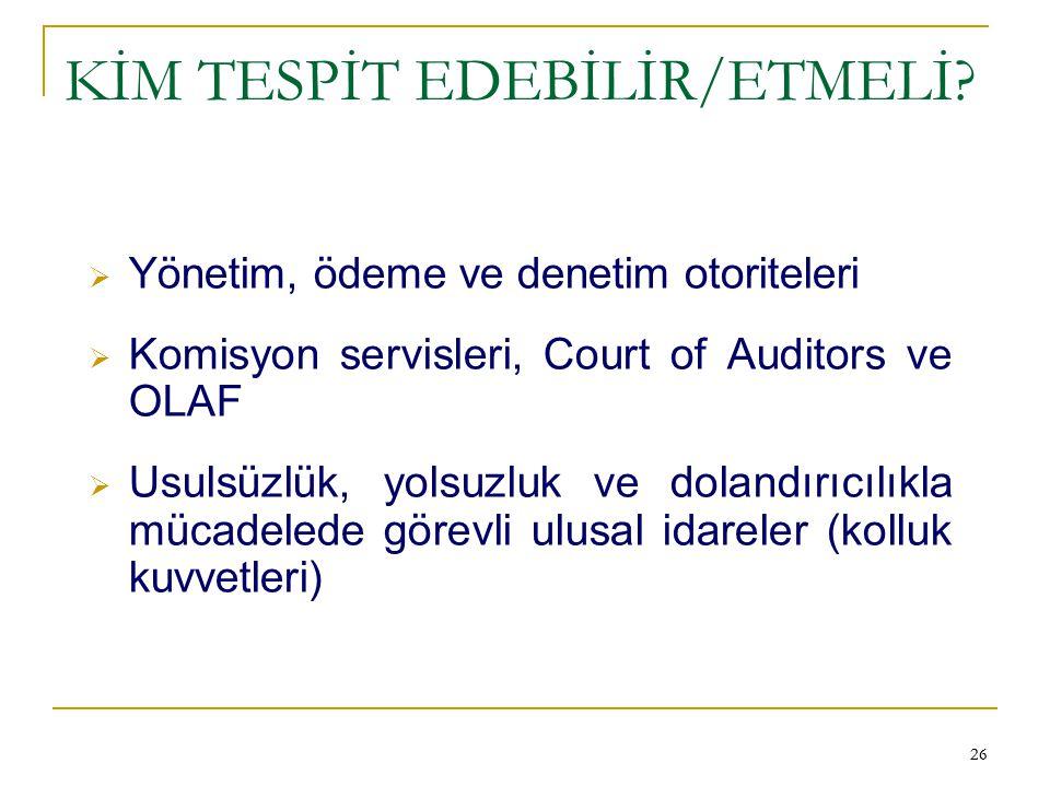 26 KİM TESPİT EDEBİLİR/ETMELİ?  Yönetim, ödeme ve denetim otoriteleri  Komisyon servisleri, Court of Auditors ve OLAF  Usulsüzlük, yolsuzluk ve dol