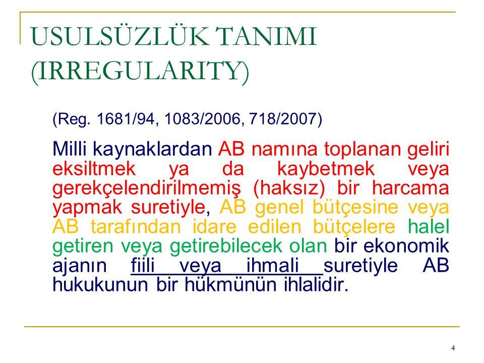 44 USULSÜZLÜK TANIMI (IRREGULARITY) (Reg. 1681/94, 1083/2006, 718/2007) Milli kaynaklardan AB namına toplanan geliri eksiltmek ya da kaybetmek veya ge