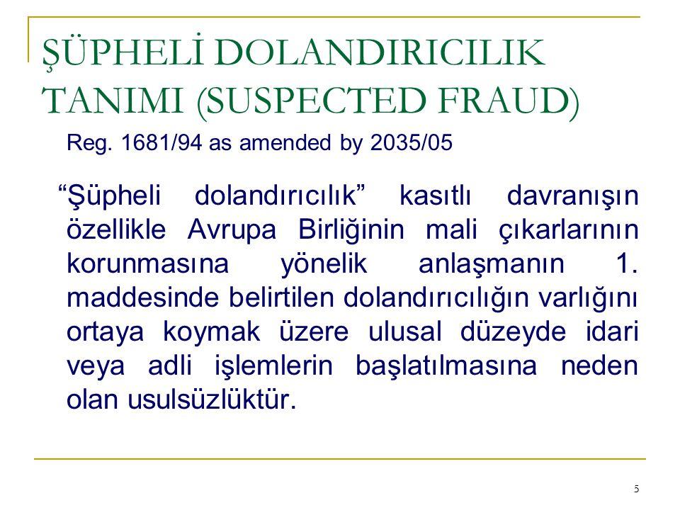 """55 ŞÜPHELİ DOLANDIRICILIK TANIMI (SUSPECTED FRAUD) Reg. 1681/94 as amended by 2035/05 """"Şüpheli dolandırıcılık"""" kasıtlı davranışın özellikle Avrupa Bir"""