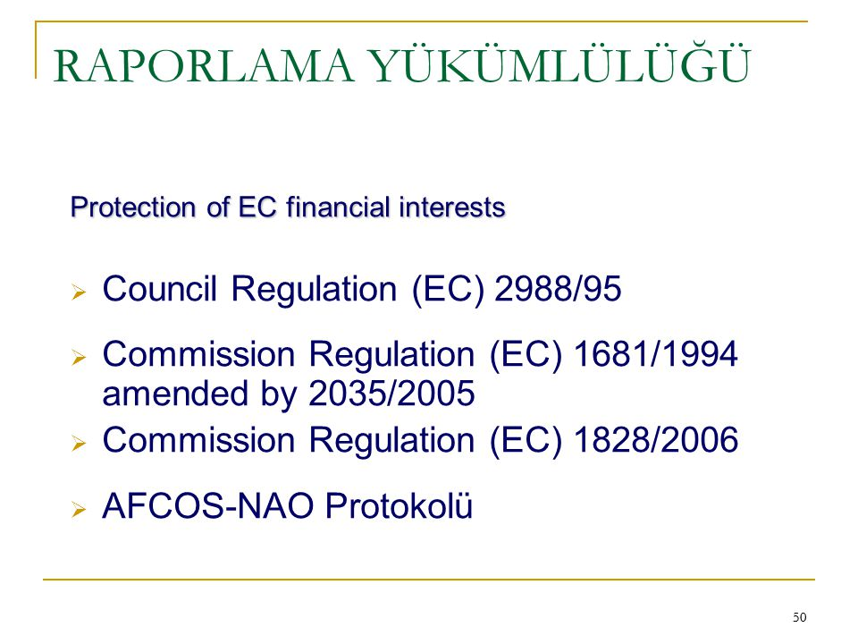 50 RAPORLAMA YÜKÜMLÜLÜĞÜ Protection of EC financial interests  Council Regulation (EC) 2988/95  Commission Regulation (EC) 1681/1994 amended by 2035