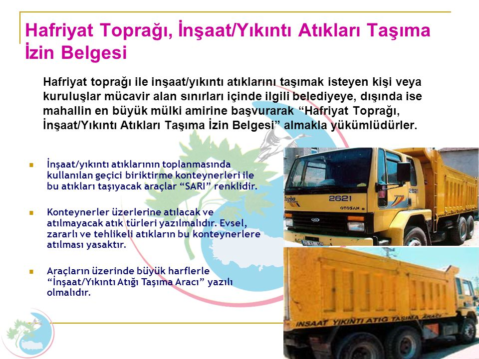 Hafriyat toprağı ile inşaat/yıkıntı atıklarını taşımak isteyen kişi veya kuruluşlar mücavir alan sınırları içinde ilgili belediyeye, dışında ise mahal