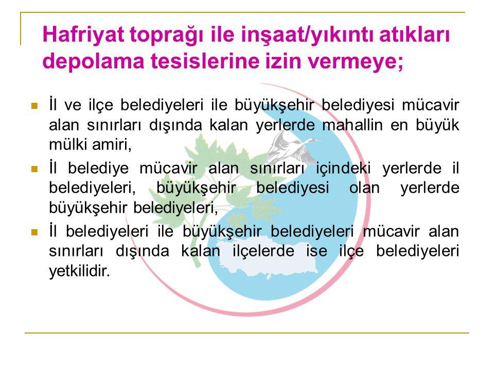 Hafriyat toprağı ile inşaat/yıkıntı atıkları depolama tesislerine izin vermeye;  İl ve ilçe belediyeleri ile büyükşehir belediyesi mücavir alan sınır
